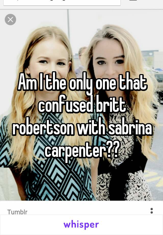 Am I the only one that confused britt robertson with sabrina carpenter??