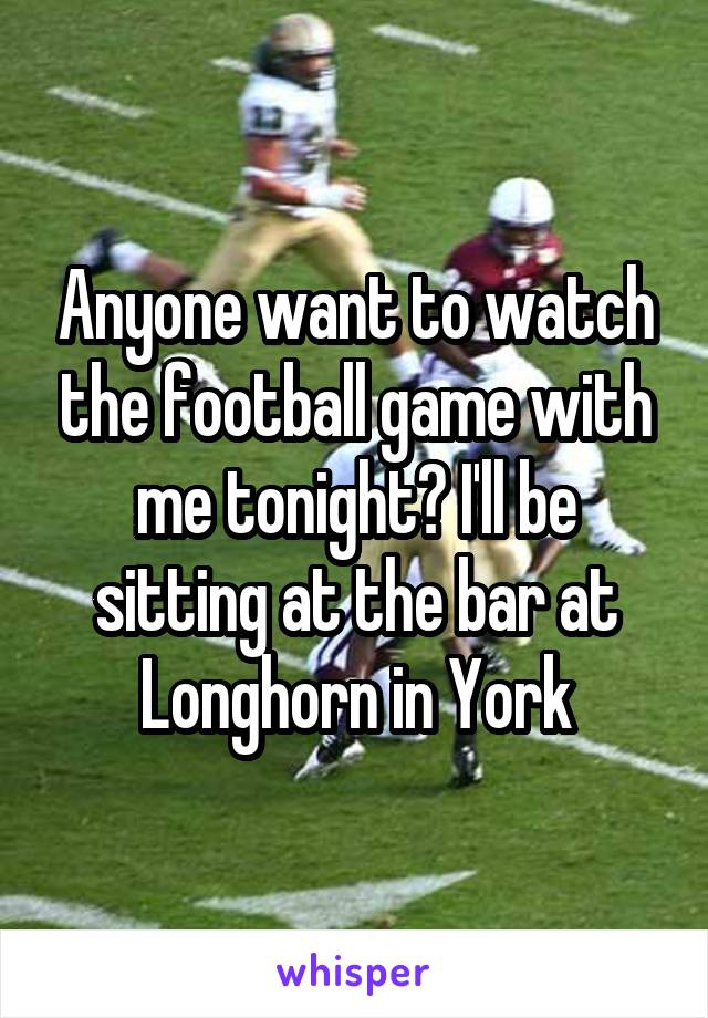 Anyone want to watch the football game with me tonight? I'll be sitting at the bar at Longhorn in York