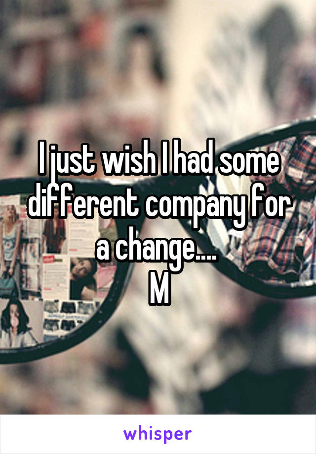 I just wish I had some different company for a change....  M