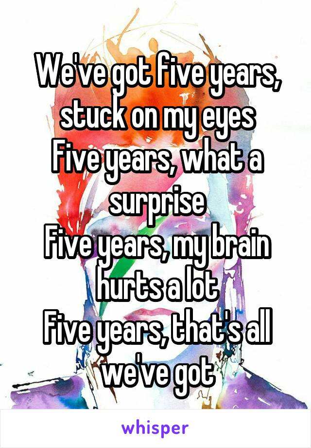 We've got five years, stuck on my eyes Five years, what a surprise Five years, my brain hurts a lot Five years, that's all we've got