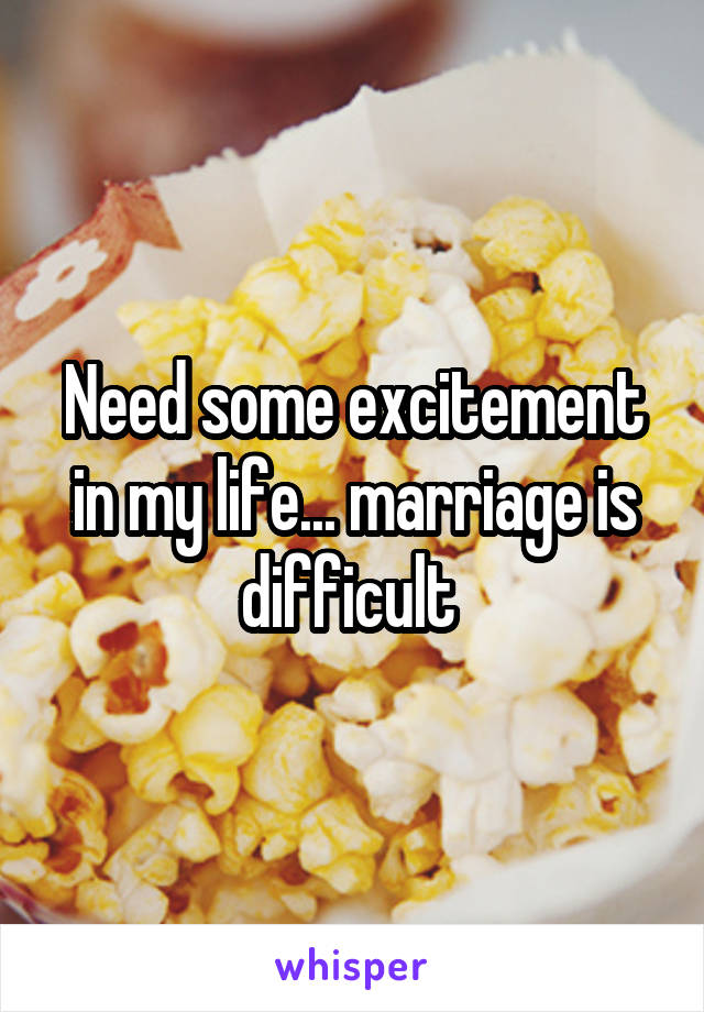 Need some excitement in my life... marriage is difficult