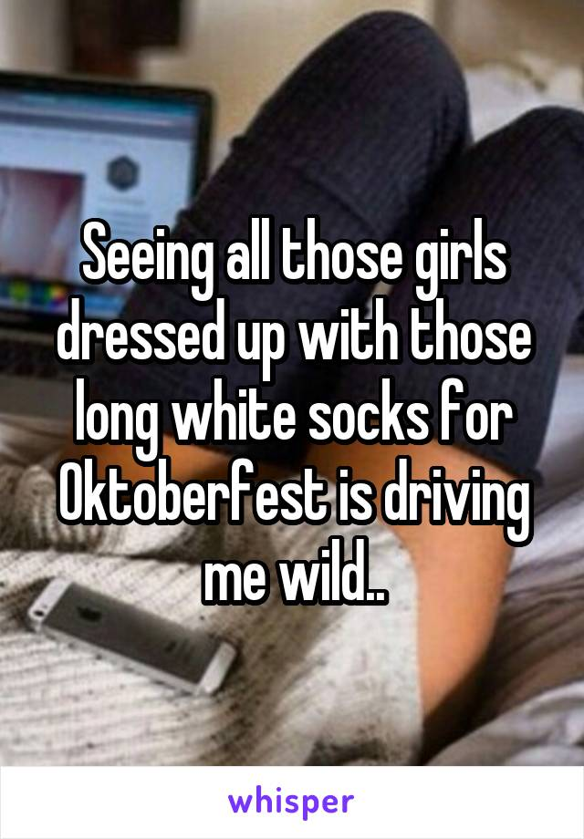 Seeing all those girls dressed up with those long white socks for Oktoberfest is driving me wild..