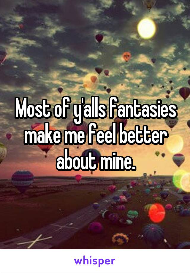 Most of y'alls fantasies make me feel better about mine.
