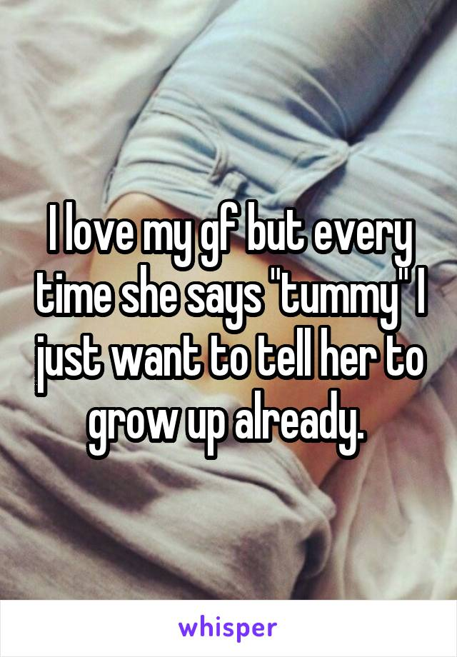 "I love my gf but every time she says ""tummy"" I just want to tell her to grow up already."