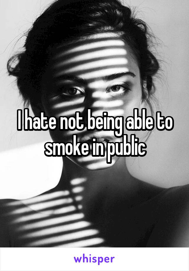 I hate not being able to smoke in public