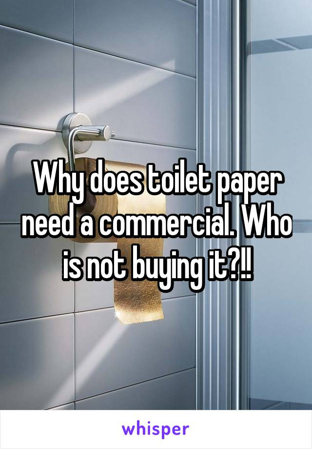 Why does toilet paper need a commercial. Who is not buying it?!!