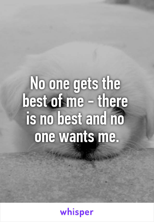 No one gets the  best of me - there  is no best and no  one wants me.