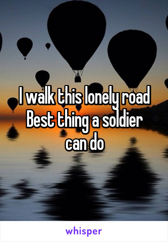 I walk this lonely road Best thing a soldier can do