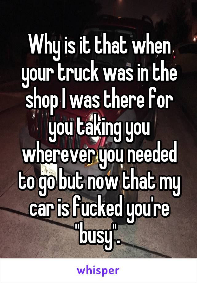 "Why is it that when your truck was in the shop I was there for you taking you wherever you needed to go but now that my car is fucked you're ""busy""."