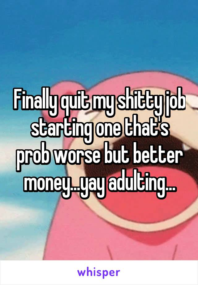 Finally quit my shitty job starting one that's prob worse but better money...yay adulting...