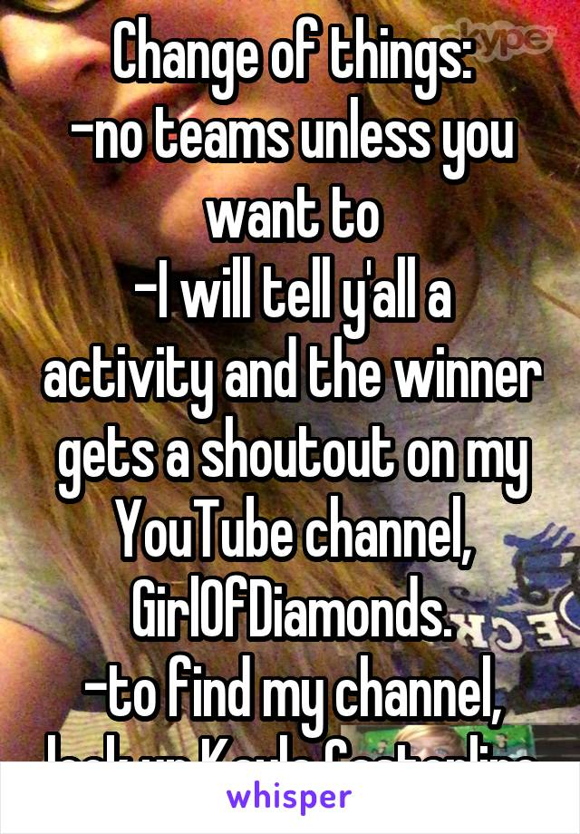 Change of things: -no teams unless you want to -I will tell y'all a activity and the winner gets a shoutout on my YouTube channel, GirlOfDiamonds. -to find my channel, look up Kayla Casterline