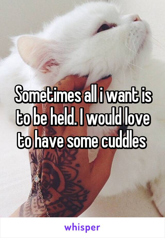 Sometimes all i want is to be held. I would love to have some cuddles