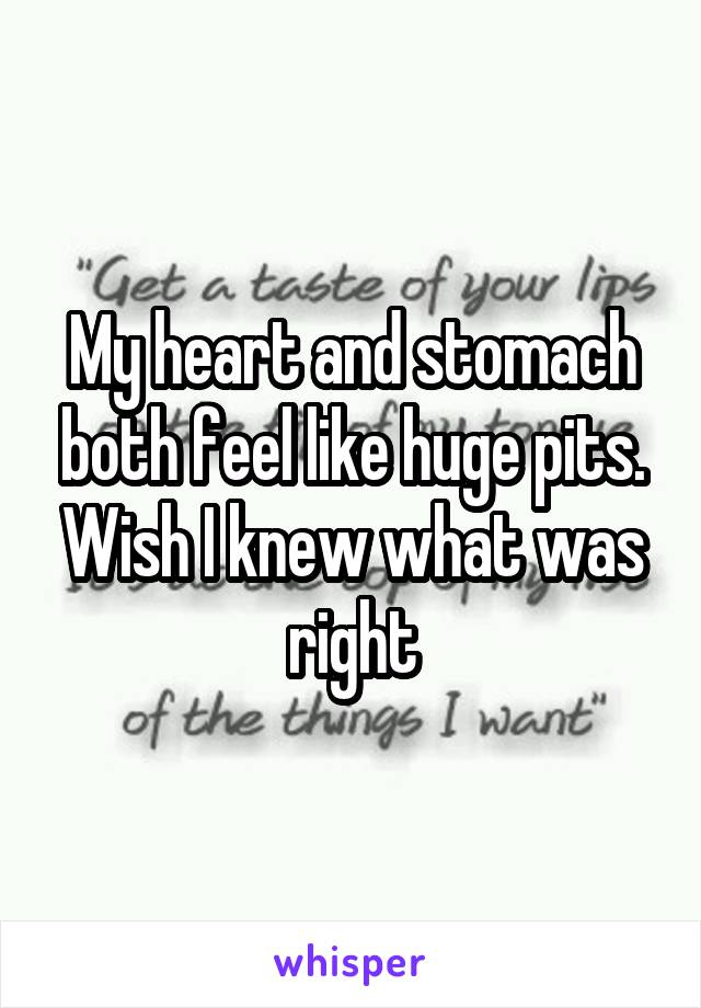 My heart and stomach both feel like huge pits. Wish I knew what was right