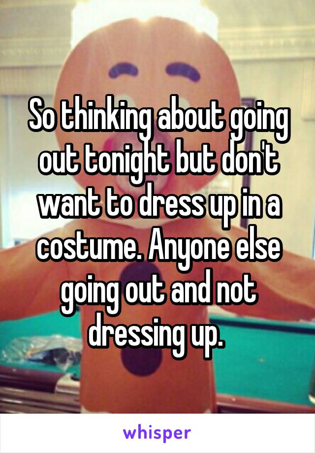 So thinking about going out tonight but don't want to dress up in a costume. Anyone else going out and not dressing up.