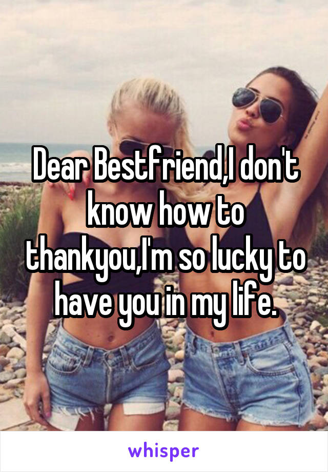 Dear Bestfriend,I don't know how to thankyou,I'm so lucky to have you in my life.