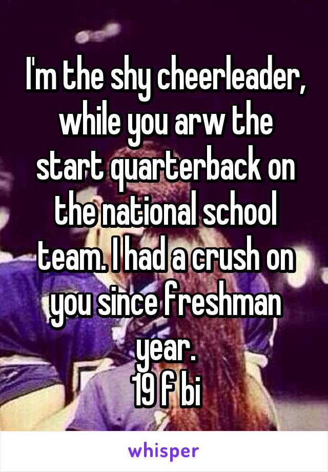 I'm the shy cheerleader, while you arw the start quarterback on the national school team. I had a crush on you since freshman year. 19 f bi