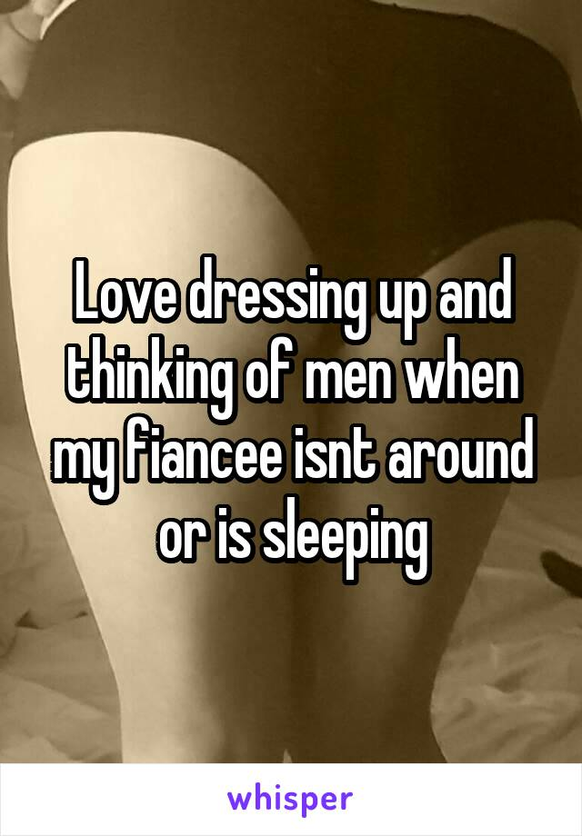 Love dressing up and thinking of men when my fiancee isnt around or is sleeping