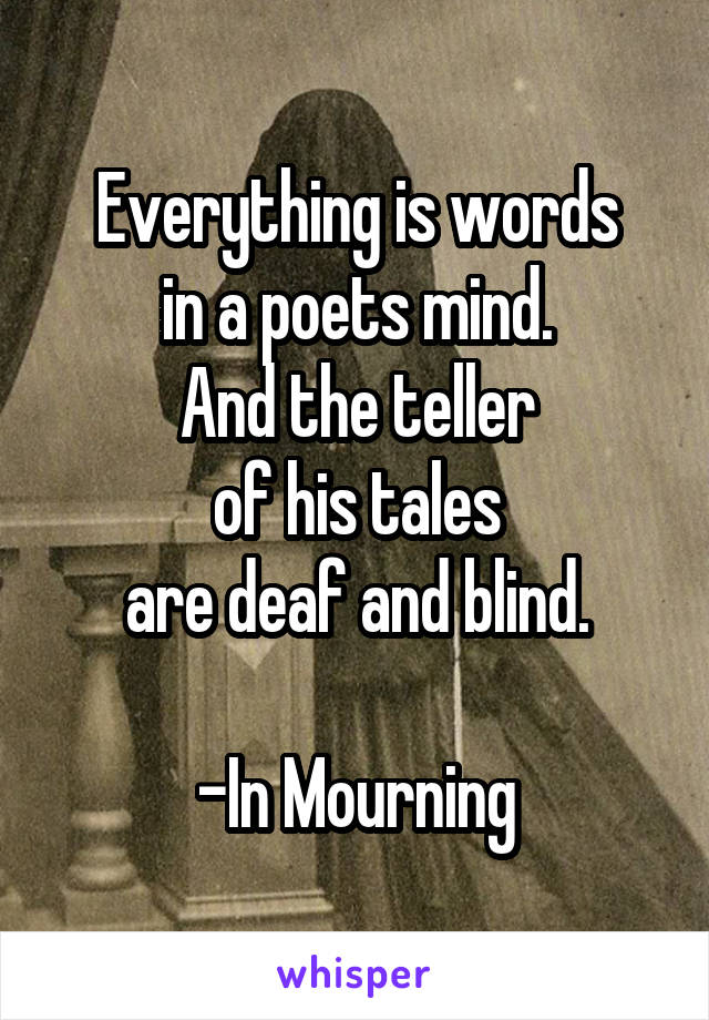 Everything is words in a poets mind. And the teller of his tales are deaf and blind.  -In Mourning