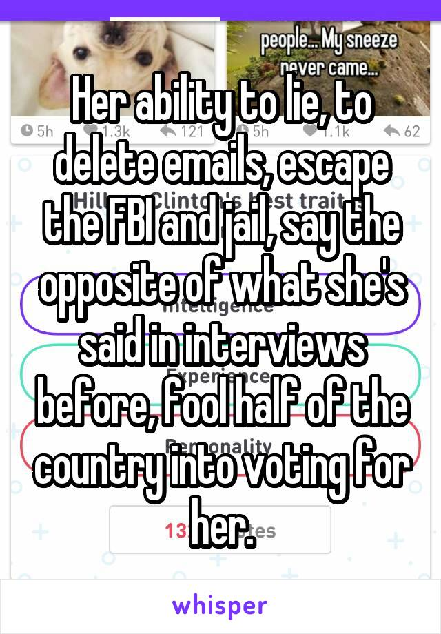 Her ability to lie, to delete emails, escape the FBI and jail, say the opposite of what she's said in interviews before, fool half of the country into voting for her.