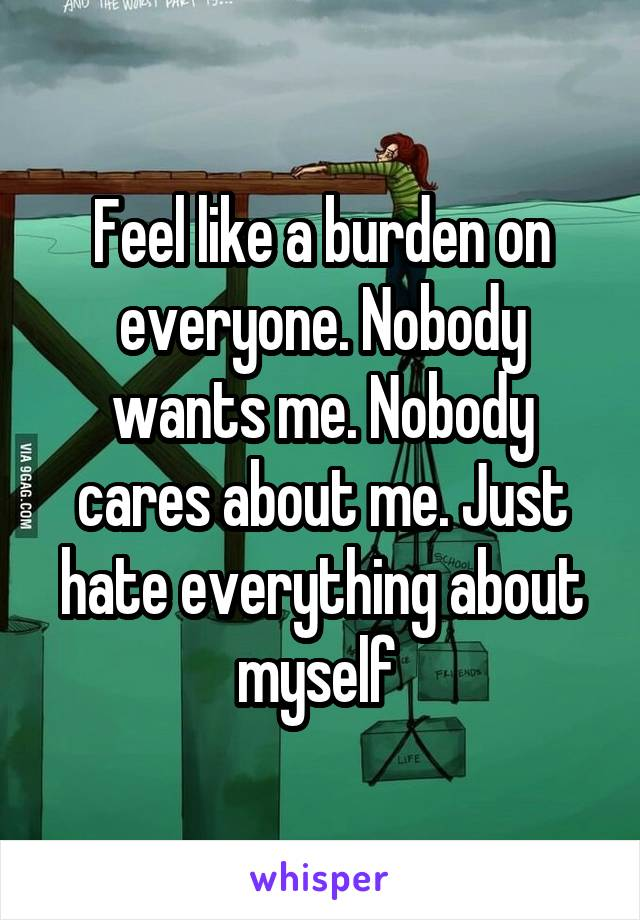 Feel like a burden on everyone. Nobody wants me. Nobody cares about me. Just hate everything about myself
