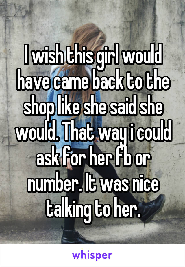 I wish this girl would have came back to the shop like she said she would. That way i could ask for her fb or number. It was nice talking to her.