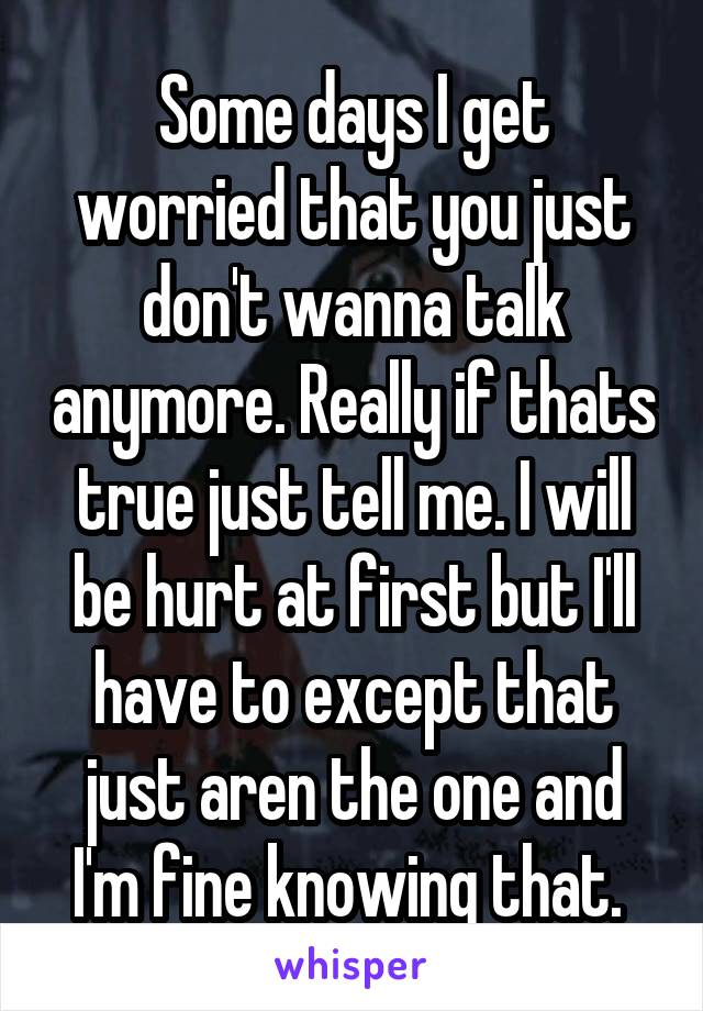 Some days I get worried that you just don't wanna talk anymore. Really if thats true just tell me. I will be hurt at first but I'll have to except that just aren the one and I'm fine knowing that.