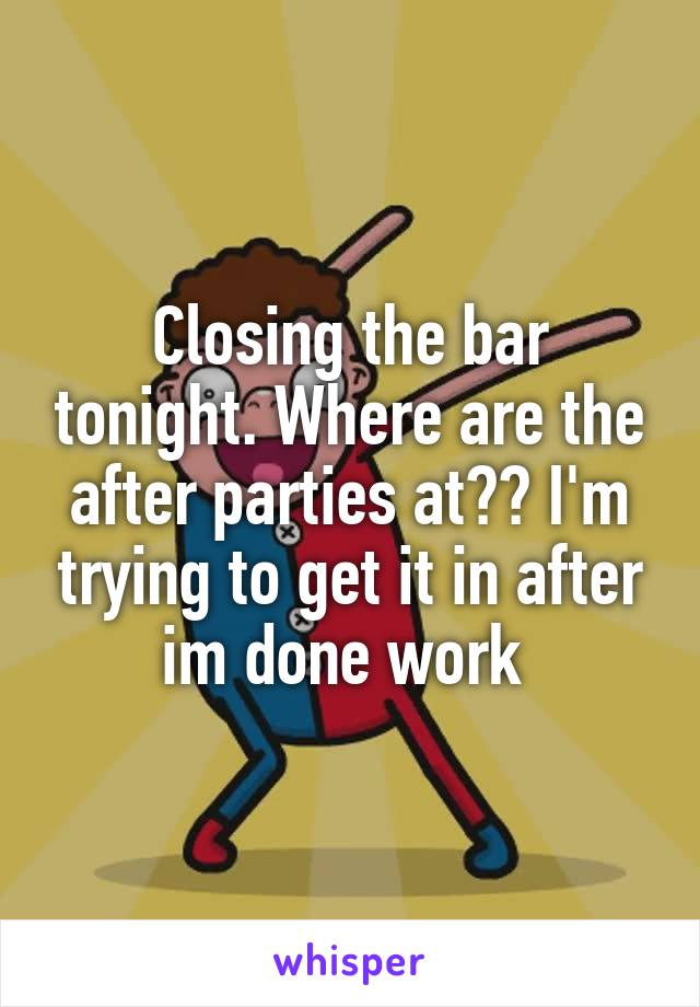 Closing the bar tonight. Where are the after parties at?? I'm trying to get it in after im done work