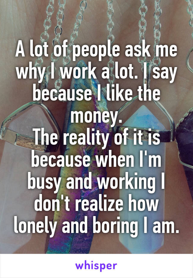 A lot of people ask me why I work a lot. I say because I like the money. The reality of it is because when I'm busy and working I don't realize how lonely and boring I am.