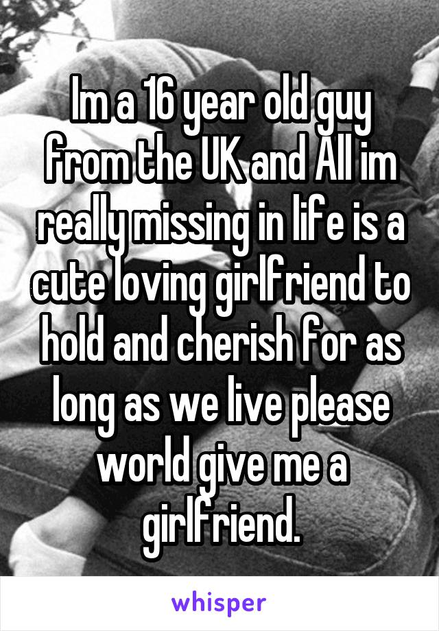Im a 16 year old guy from the UK and All im really missing in life is a cute loving girlfriend to hold and cherish for as long as we live please world give me a girlfriend.