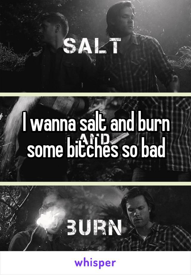 I wanna salt and burn some bitches so bad