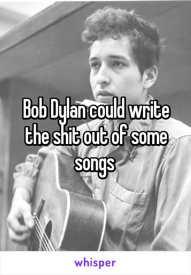 Bob Dylan could write the shit out of some songs
