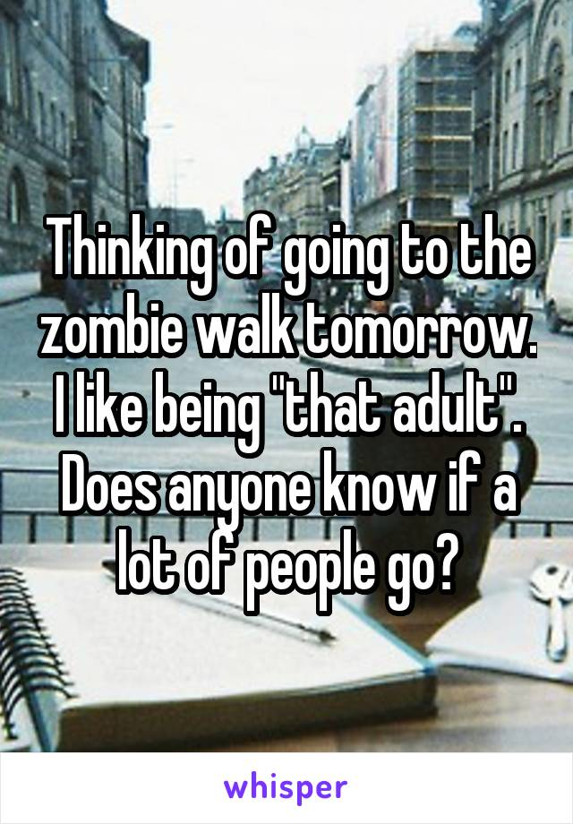 """Thinking of going to the zombie walk tomorrow. I like being """"that adult"""". Does anyone know if a lot of people go?"""