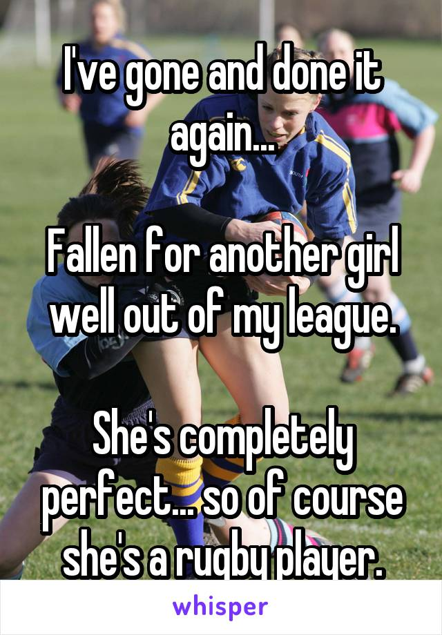 I've gone and done it again...  Fallen for another girl well out of my league.  She's completely perfect... so of course she's a rugby player.
