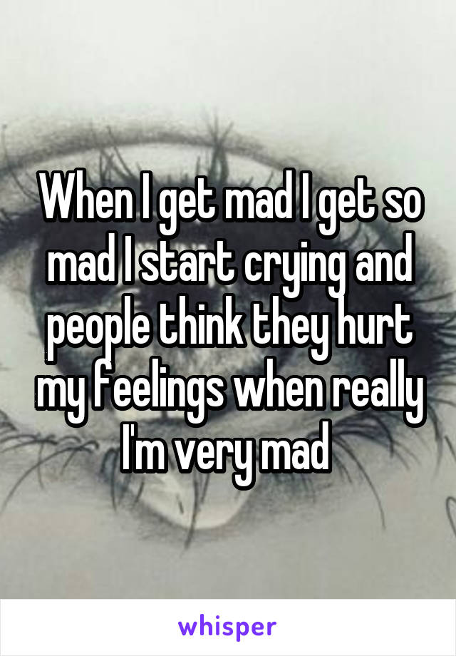 When I get mad I get so mad I start crying and people think they hurt my feelings when really I'm very mad