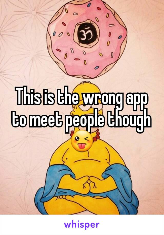 This is the wrong app to meet people though 😜