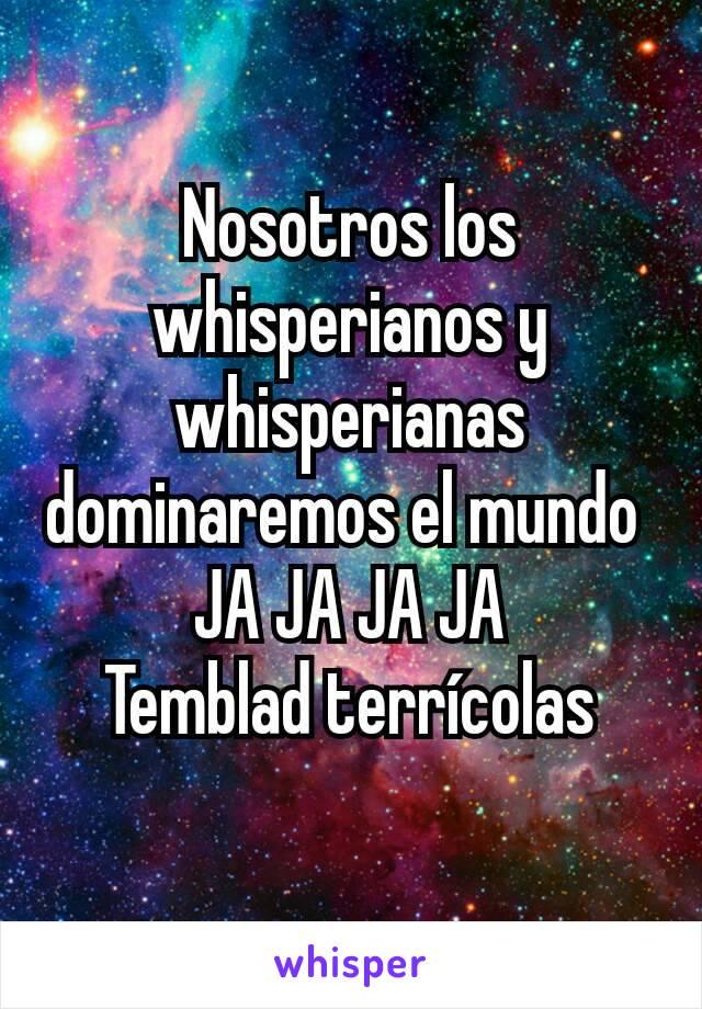 Nosotros los whisperianos y whisperianas dominaremos el mundo   JA JA JA JA  Temblad terrícolas
