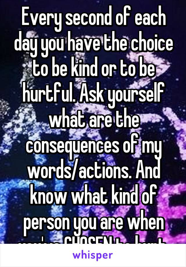 Every second of each day you have the choice to be kind or to be hurtful. Ask yourself what are the consequences of my words/actions. And know what kind of person you are when you've CHOSEN to hurt.