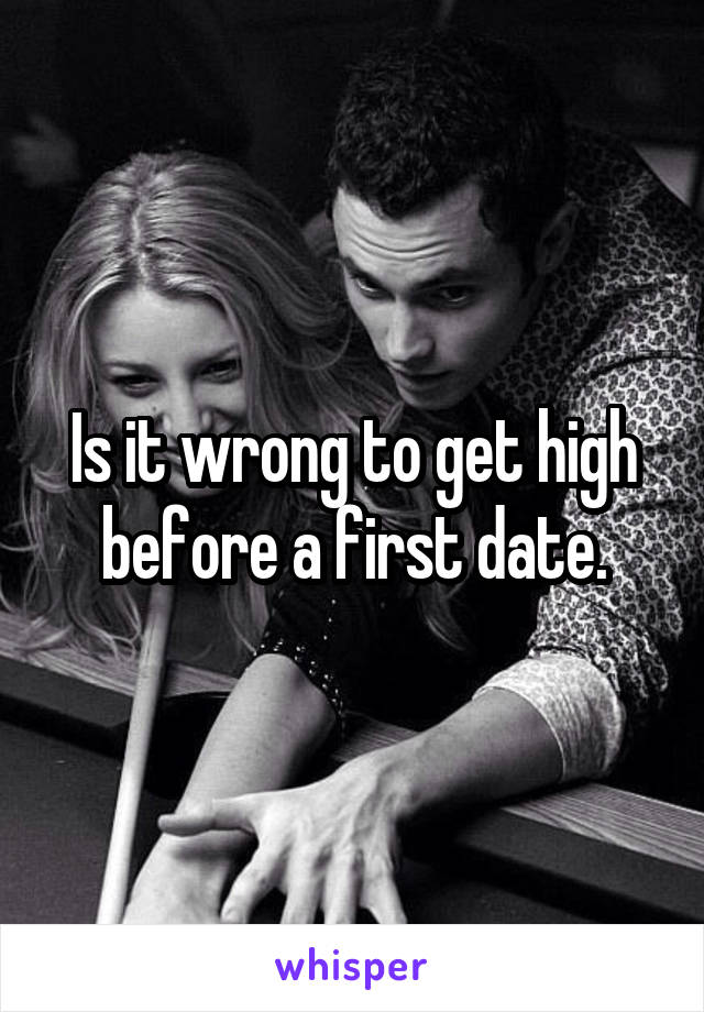 Is it wrong to get high before a first date.