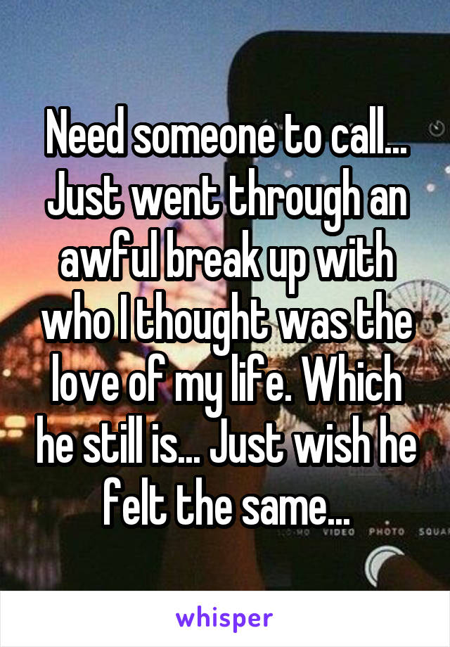 Need someone to call... Just went through an awful break up with who I thought was the love of my life. Which he still is... Just wish he felt the same...