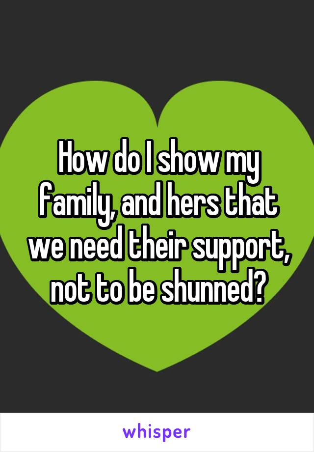 How do I show my family, and hers that we need their support, not to be shunned?