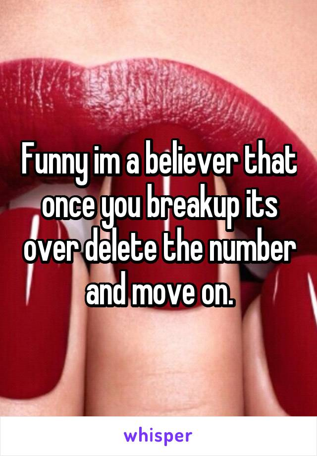 Funny im a believer that once you breakup its over delete the number and move on.