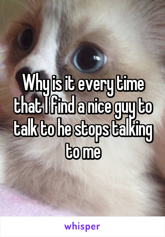 Why is it every time that I find a nice guy to talk to he stops talking to me