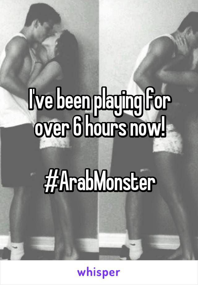I've been playing for over 6 hours now!  #ArabMonster
