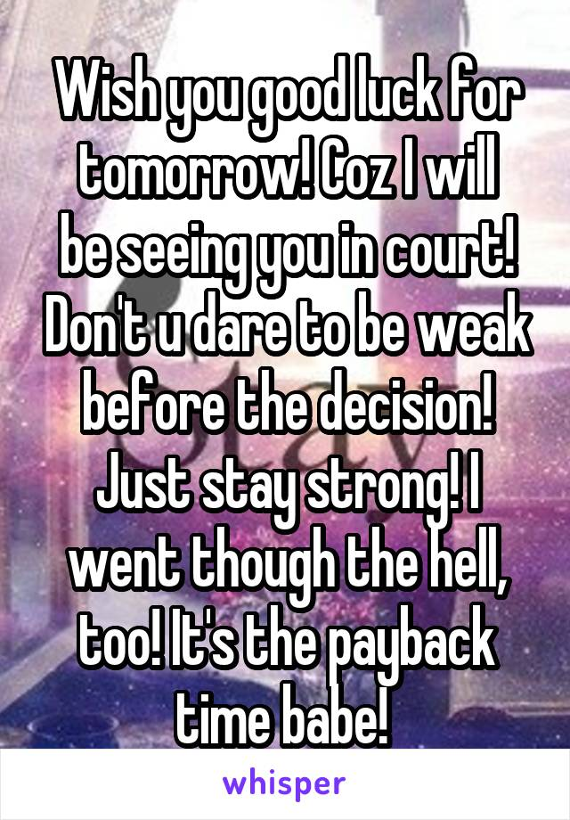 Wish you good luck for tomorrow! Coz I will be seeing you in court! Don't u dare to be weak before the decision! Just stay strong! I went though the hell, too! It's the payback time babe!