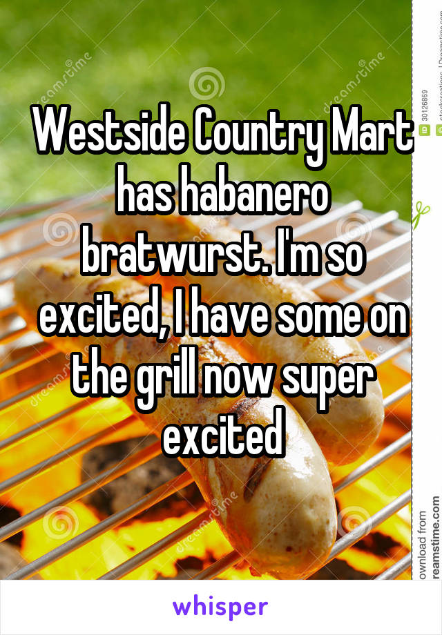 Westside Country Mart has habanero bratwurst. I'm so excited, I have some on the grill now super excited