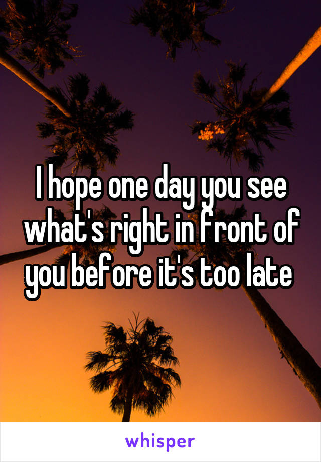 I hope one day you see what's right in front of you before it's too late