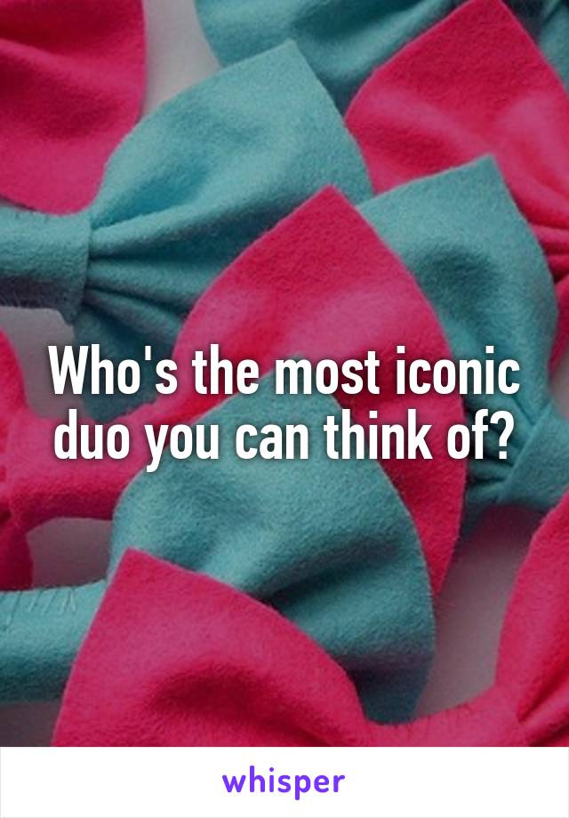 Who's the most iconic duo you can think of?