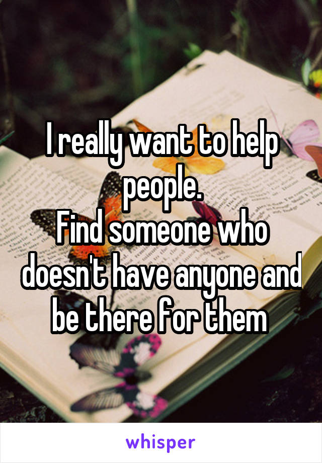I really want to help people. Find someone who doesn't have anyone and be there for them
