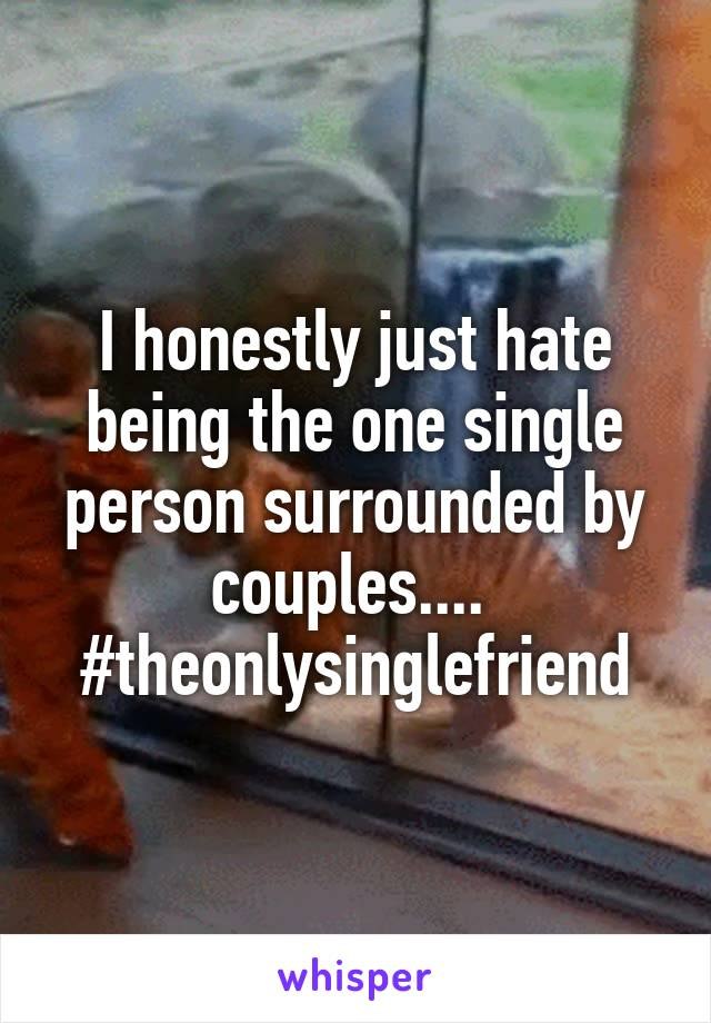I honestly just hate being the one single person surrounded by couples....  #theonlysinglefriend