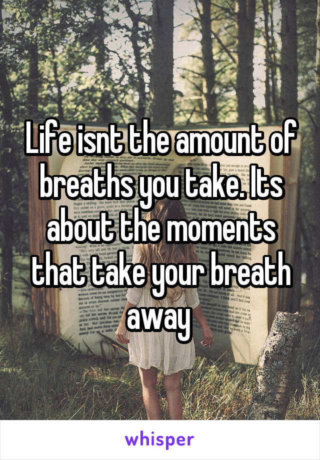 Life isnt the amount of breaths you take. Its about the moments that take your breath away